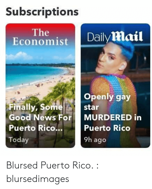 rico: Subscriptions  The  Economist  Daily mail  Openly gay  Finally, Some  star  Good News For  MURDERED in  Puerto Rico...  Puerto Rico  9h ago  Today Blursed Puerto Rico. : blursedimages