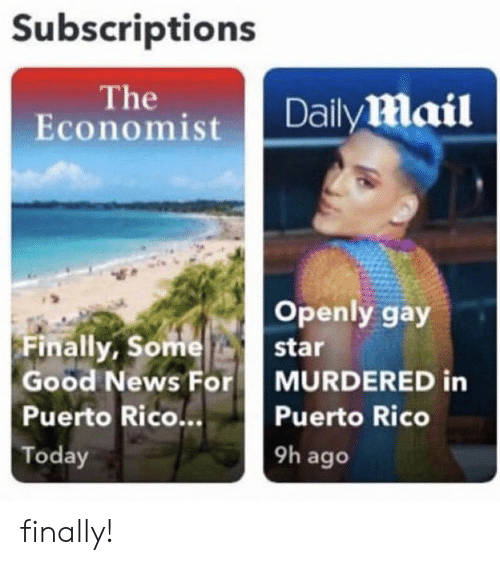 News, Good, and Puerto Rico: Subscriptions  The  Economist  DailyMail  Openly gay  Finally, Some  Good News For  star  MURDERED in  Puerto Rico..  Puerto Rico  9h ago  Today finally!