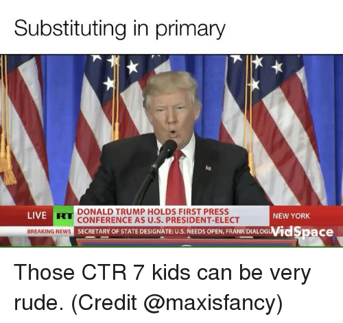 New York, Rude, and Breaking News: Substituting in primary  DONALD TRUMP HOLDS FIRST PRESS  LIVE  NEW YORK  CONFERENCE AS U.S. PRESIDENT-ELECT  wid Space  BREAKING NEWS  SECRETARY OF STATE DESIGNATE: U.S. NEEDS OPEN, FRANK DIALOG Those CTR 7 kids can be very rude. (Credit @maxisfancy)