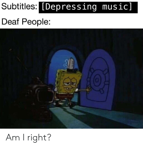 am i right: Subtitles:C  [Depressing music]  Deaf People:  0 Am I right?