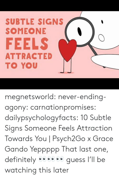Attraction: SUBTLE SIGNS  SOMEONE  FEELS  ATTRACTED  TO YOU megnetsworld: never-ending-agony:   carnationpromises:  dailypsychologyfacts: 10 Subtle Signs Someone Feels Attraction Towards You | Psych2Go x Grace Gando Yeppppp   That last one, definitely    👀👀👀 guess I'll be watching this later