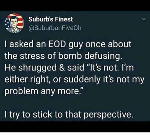 """Dank, 🤖, and Stress: Suburb's Finest  @SuburbanFiveOh  I asked an EOD guy once about  the stress of bomb defusing.  He shrugged & said """"It's not. l'm  either right, or suddenly it's not my  problem any more.""""  I try to stick to that perspective."""