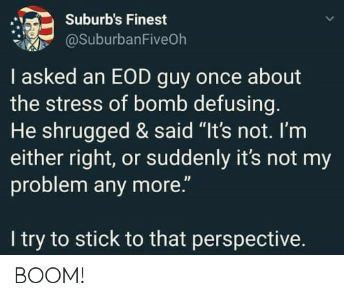 "Boom, Stress, and Once: Suburb's Finest  @SuburbanFiveOh  I asked an EOD guy once about  the stress of bomb defusing.  He shrugged & said ""It's not. I'm  either right, or suddenly it's not my  problem any more.""  I try to stick to that perspective. BOOM!"