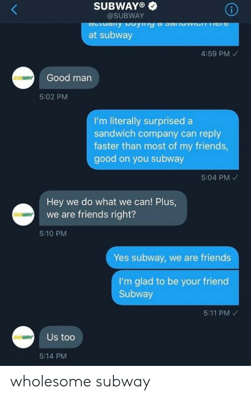 Friends, Subway, and Good: SUBWAYO  @SUBWAY  at subway  4:59 PM  Good man  SUBWAV  5:02 PM  I'm literally surprised a  sandwich company can reply  faster than most of my friends,  good on you subway  5:04 PM  Hey we do what we can! Plus,  we are friends right?  5:10 PM  Yes subway, we are friends  I'm glad to be your friend  Subway  5:11 PM  Us too  SUBWAV  5:14 PM wholesome subway