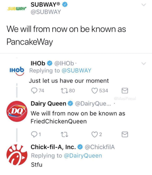 dairy queen: SUBWAYO  @SUBWAY  SUBWAy  We will from now on be known as  PancakeWav  IHOb @lHOb  Hob Replying to @SUBWAY  Just let us have our moment  Dairy Queen@DairyQue...  We will from now on be known as  FriedChickenQueen  DQ  2  Chick-fil-A, Inc. @ChickfilA  Replying to @DairyQueen  Stfu