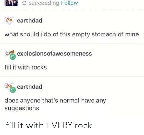 Empty Stomach: succeeding Follow  earthdad  what should i do of this empty stomach of mine  explosionsofawesomeness  fill it with rocks  earthdad  does anyone that's normal have any  suggestions fill it with EVERY rock