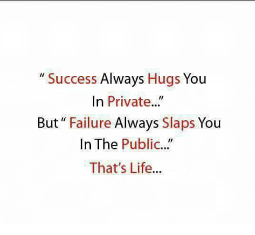 """Life, Memes, and Failure: """" Success Always Hugs You  In Private..""""  But"""" Failure Always Slaps You  In The Public...""""  That's Life...  IC."""