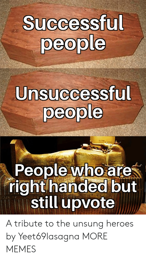 Dank, Memes, and Target: Successful  people  Unsuccessful  people  People who are  right handed but  still upvote A tribute to the unsung heroes by Yeet69lasagna MORE MEMES