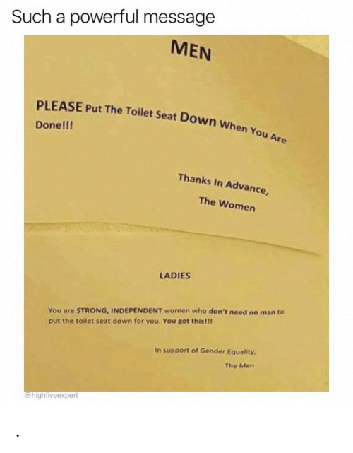 Women, Powerful, and Strong: Such a powerful message  MEN  PLEASE Put The Toilet Seat Down When You Are  Done!!!  Thanks In Advance  The Women  LADIES  You are STRONG, INDEPENDENT women who don't need no man to  put the toilet seat down for you. You got this!!!  In support of Gender Equality  The Men  @highfiveexpert .