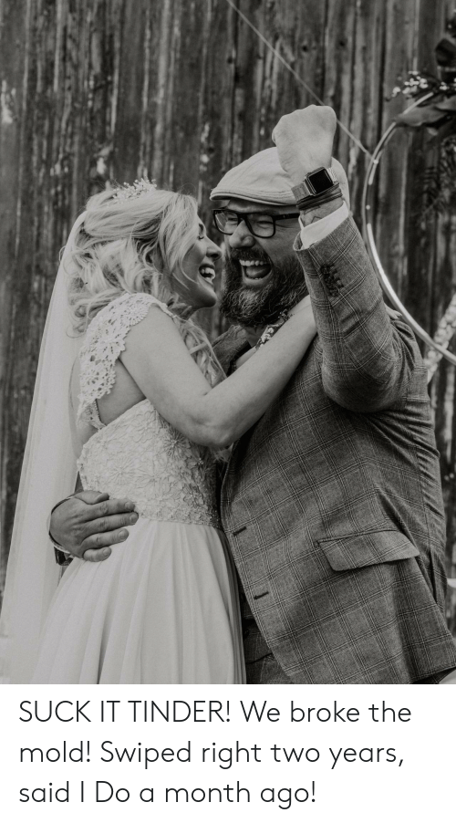 Tinder, Mold, and Broke: SUCK IT TINDER! We broke the mold! Swiped right two years, said I Do a month ago!
