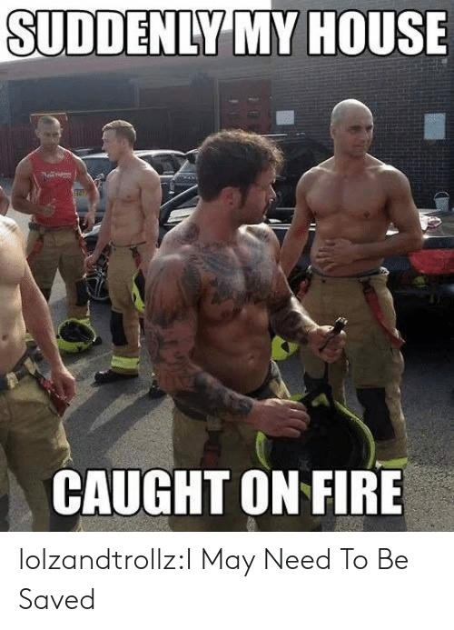 Fire, My House, and Tumblr: SUDDENLY MY HOUSE  CAUGHT ON FIRE lolzandtrollz:I May Need To Be Saved