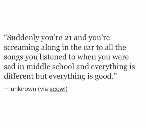 "School, Good, and Songs: ""Suddenly you're 21 and you're  screaming along in the car to all the  songs you listened to when you were  sad in middle school and everything is  different but everything is good.""  unknown (via scowl)"
