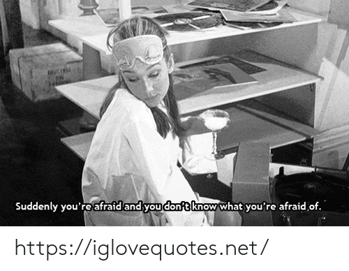 you don't know: Suddenly you'reafraid and you dont know what you're afraid of. https://iglovequotes.net/
