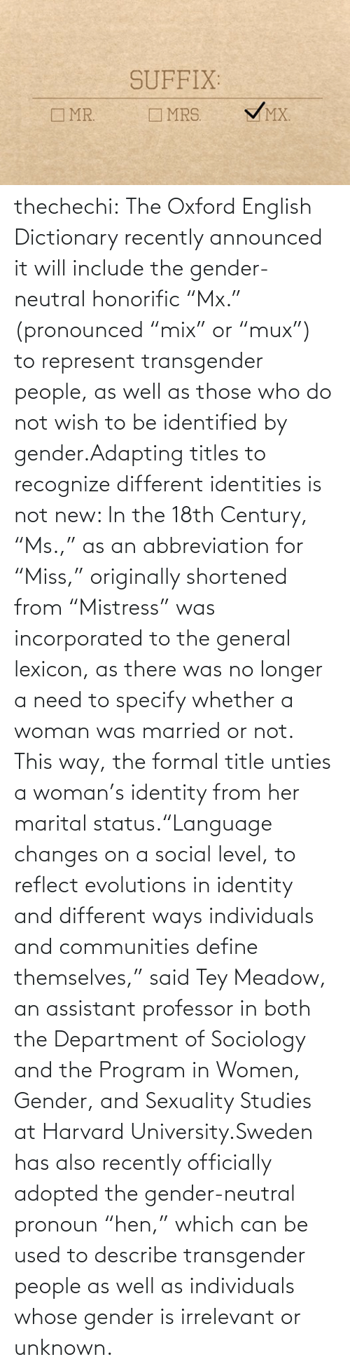 "Specify: SUFFIX:  VMX.  O MR.  O MRS. thechechi:    The Oxford English Dictionary recently announced it will include the gender-neutral honorific ""Mx."" (pronounced ""mix"" or ""mux"") to represent transgender people, as well as those who do not wish to be identified by gender.Adapting titles to recognize different identities is not new: In the 18th Century, ""Ms.,"" as an abbreviation for ""Miss,"" originally shortened from ""Mistress"" was incorporated to the general lexicon, as there was no longer a need to specify whether a woman was married or not. This way, the formal title unties a woman's identity from her marital status.""Language changes on a social level, to reflect evolutions in identity and different ways individuals and communities define themselves,"" said Tey Meadow, an assistant professor in both the Department of Sociology and the Program in Women, Gender, and Sexuality Studies at Harvard University.Sweden has also recently officially adopted the gender-neutral pronoun ""hen,"" which can be used to describe transgender people as well as individuals whose gender is irrelevant or unknown."