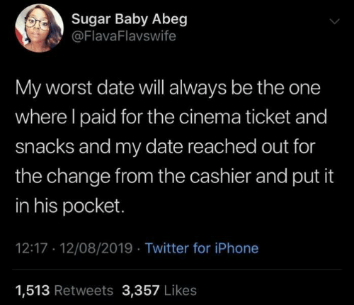 Reached: Sugar Baby Abeg  @FlavaFlavswife  My worst date will always be the one  where I paid for the cinema ticket and  snacks and my date reached out for  the change from the cashier and put it  in his pocket.  12:17 12/08/2019 Twitter for iPhone  1,513 Retweets 3,357 Likes