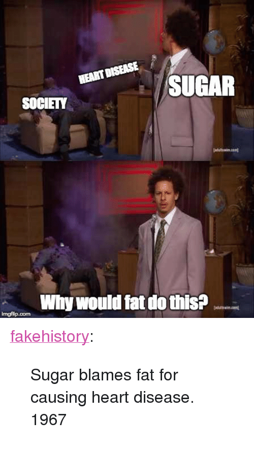 """heart disease: SUGAR  SOCIETY  Why would fat do this?  imgfilip.com <p><a href=""""https://fakehistory.tumblr.com/post/173145931304/sugar-blames-fat-for-causing-heart-disease-1967"""" class=""""tumblr_blog"""">fakehistory</a>:</p>  <blockquote><p>Sugar blames fat for causing heart disease. 1967</p></blockquote>"""