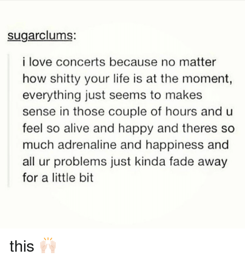 Fading Away: sugarclums:  i love concerts because no matter  how shitty your life is at the moment,  everything just seems to makes  sense in those couple of hours and u  feel so alive and happy and theres so  much adrenaline and happiness and  all ur problems just kinda fade away  for a little bit this 🙌🏻