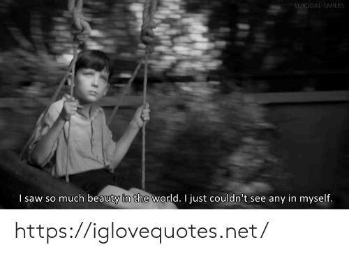 Saw, World, and Smiles: SUICIDAL-SMILES  I saw so much beauty in the world. I just couldn't see any in myself. https://iglovequotes.net/