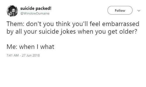 Jokes, Suicide, and Think: suicide packed!  Follow  @WinslowDumaine  Them: don't you think you'll feel embarrassed  by all your suicide jokes when you get older?  Me: when I what  7:41 AM -27 Jun 2018