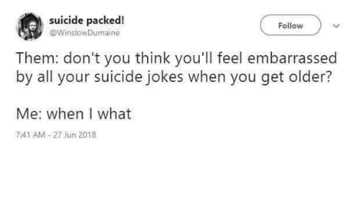 Jokes, Suicide, and Think: suicide packed!  @WinslowDumaine  Follow  Them: don't you think you'll feel embarrassed  by all your suicide jokes when you get older?  Me: when I what  7:41 AM-27 Jun 2018
