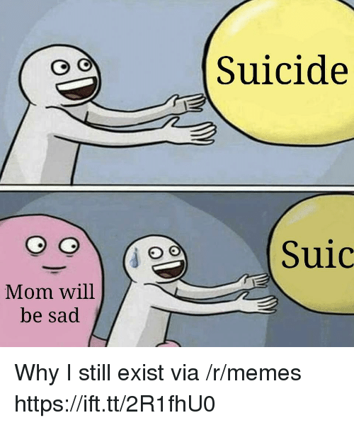 Memes, Suicide, and Sad: Suicide  Suic  Mom will  be sad Why I still exist via /r/memes https://ift.tt/2R1fhU0