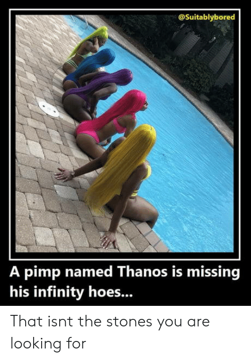 Hoes, Infinity, and Pimp: @Suitablybored  A pimp named Thanos is missing  his infinity hoes... That isnt the stones you are looking for