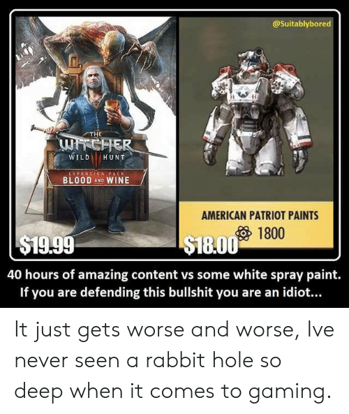 Wine, American, and Paint: @Suitablybored  THE  WILDHUNT  E X PANSION PACK  BLOOD AND WINE  AMERICAN PATRIOT PAINTS  1800  $19.99  S18.00 1t  40 hours of amazing content vs some white spray paint.  If you are defending this bullshit you are an idiot... It just gets worse and worse, Ive never seen a rabbit hole so deep when it comes to gaming.