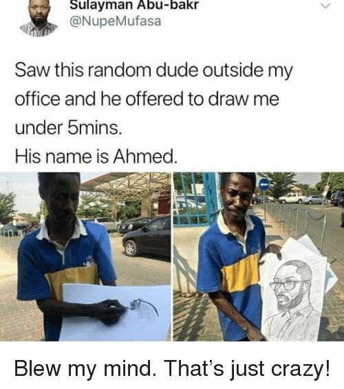 Draw Me: Sulayman Abu-bakr  @NupeMufasa  Saw this random dude outside my  office and he offered to draw me  under 5mins.  His name is Ahmed. <p>Blew my mind. That's just crazy!</p>