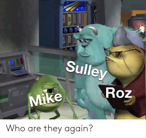Roz: Sulley  Roz  Mike Who are they again?