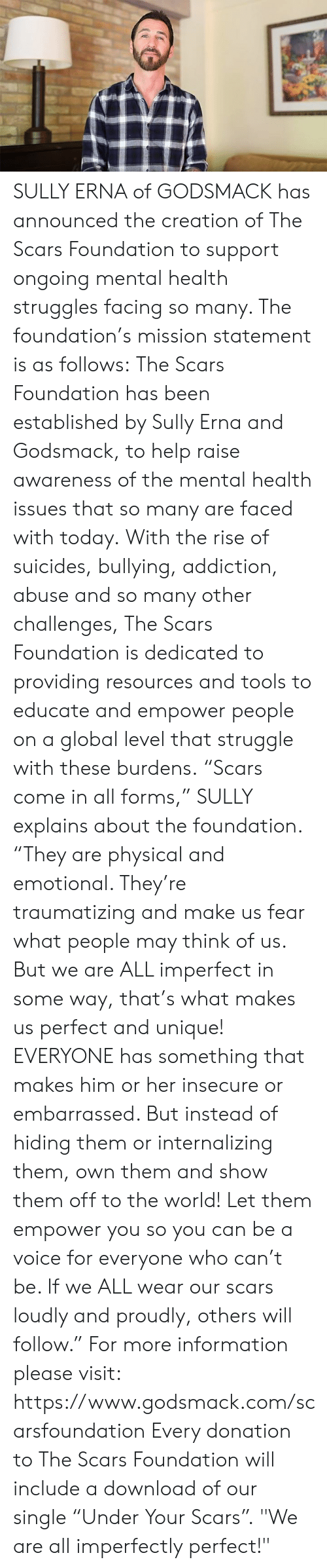 """Memes, Struggle, and Help: SULLY ERNA of GODSMACK has announced the creation of The Scars Foundation to support ongoing mental health struggles facing so many.  The foundation's mission statement is as follows:  The Scars Foundation has been established by Sully Erna and Godsmack, to help raise awareness of the mental health issues that so many are faced with today.  With the rise of suicides, bullying, addiction, abuse and so many other challenges, The Scars Foundation is dedicated to providing resources and tools to educate and empower people on a global level that struggle with these burdens.  """"Scars come in all forms,"""" SULLY explains about the foundation.  """"They are physical and emotional. They're traumatizing and make us fear what people may think of us. But we are ALL imperfect in some way, that's what makes us perfect and unique!  EVERYONE has something that makes him or her insecure or embarrassed. But instead of hiding them or internalizing them, own them and show them off to the world!  Let them empower you so you can be a voice for everyone who can't be. If we ALL wear our scars loudly and proudly, others will follow.""""  For more information please visit: https://www.godsmack.com/scarsfoundation  Every donation to The Scars Foundation will include a download of our single """"Under Your Scars"""".  """"We are all imperfectly perfect!"""""""