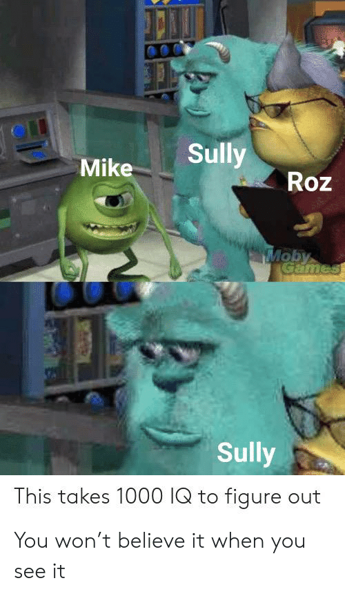 Roz: Sully  Mike  Roz  Moby  Games  Sully  This takes 1000 IQ to figure out You won't believe it when you see it