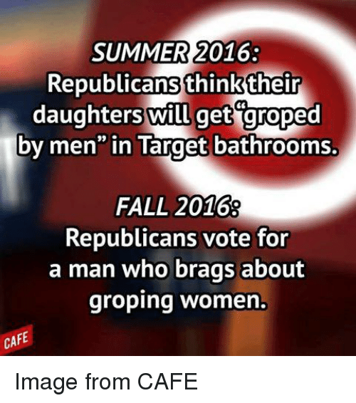 "groping: SUMMER 2016  Republicans think their  daughters will get groped  by men"" in Target bathrooms.  FALL 2016  Republicans vote for  a man who brags about  groping women  CAFE Image from CAFE"