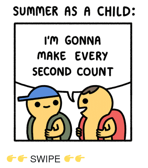 Memes, Summer, and 🤖: SUMMER AS A CHILD:  I'M GONNA  MAKE EVERY  SECOND COUNT 👉👉 SWIPE 👉👉
