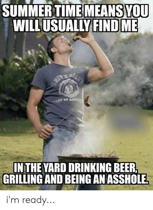 Beer, Drinking, and Memes: SUMMERTIMEMEANS YOU  WILLUSUALLY FIND ME  IN THE YARD DRINKING BEER  GRILLING AND BEING AN ASSHOLE i'm ready...