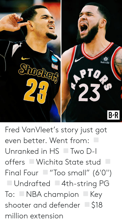 "Life, Got, and Sun: Sun Life  ORS  Shockers  2 23  B R Fred VanVleet's story just got even better.  Went from: ◽️Unranked in HS ◽️Two D-I offers ◽️Wichita State stud ◽️Final Four ◽️""Too small"" (6'0"") ◽️Undrafted ◽️4th-string PG  To: ◽️NBA champion ◽️Key shooter and defender ◽️$18 million extension"