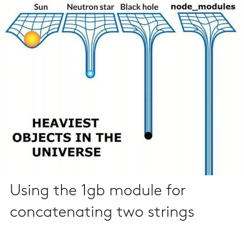 neutron: Sun  Neutron star Black hole node_modules  HEAVIEST  OBJECTS IN THE  UNIVERSE Using the 1gb module for concatenating two strings