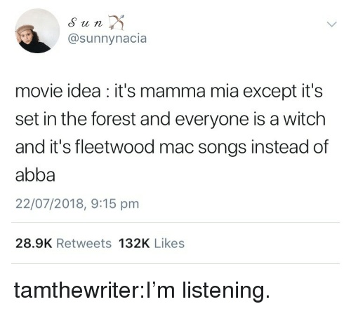 Target, Tumblr, and Blog: Sun  @sunnynacia  movie idea it's mamma mia except it's  set in the forest and everyone is a witch  and it's fleetwood mac songs instead of  abba  22/07/2018, 9:15 pm  28.9K Retweets 132K Likes tamthewriter:I'm listening.