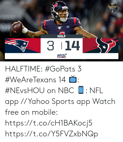 Texans: SUNDAY  NICHT  FOOTBALL  RCN  Wlshwed  TEXANS  HALF  3 14 HALFTIME:  #GoPats 3 #WeAreTexans 14  📺: #NEvsHOU on NBC 📱: NFL app // Yahoo Sports app Watch free on mobile: https://t.co/cH1BAKocj5 https://t.co/Y5FVZxbNQp
