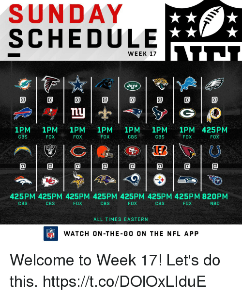 Memes, Nfl, and Cbs: SUNDAY  SCHEDULE  WEEK 127  @1@1@1@1@1@1@  nU  1PM 1PM 1PM 1PM 1PM 1PM 1PM 425PM  CBS  FOX  , FOX  FOX  CBS  CBS  FOX  FOX  RAIDERS  425PM 425PM 425PM 425PM 425PM 425PM 425PM 820PM  CBS  CBS  FOX  CBS  FOX  CBS  FOX  NBC  ALL TIMES EASTERN  FLWATCH ON-THE-GO ON THE NFL APP Welcome to Week 17!  Let's do this. https://t.co/DOlOxLIduE