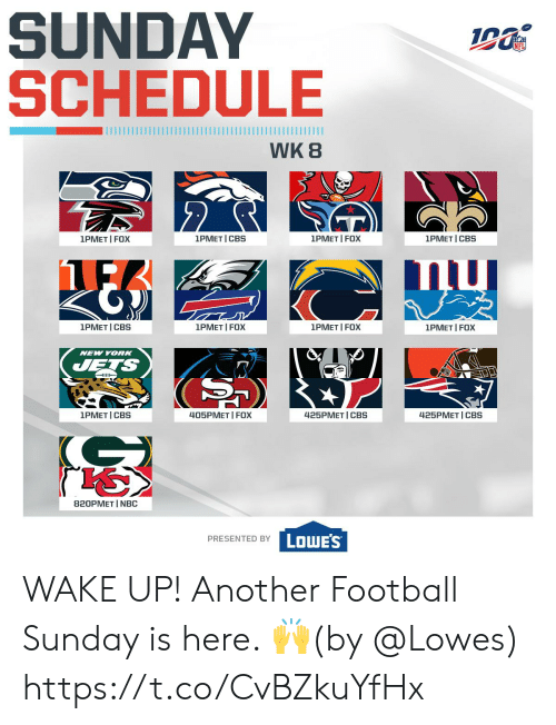 Jets: SUNDAY  SCHEDULE  WK 8  2  1PMET I FOX  1PMET I FOX  1PMET I CBS  1PMET I CBS  1PMET I FOX  1PMET CBS  1PMET I FOX  1PMET I FOX  NEW YORK  JETS  405PMET I FOX  1PMET I CBS  425PМЕT | СBS  425PMET CBS  820PMET I NBC  PRESENTED BY LOWES WAKE UP!  Another Football Sunday is here. 🙌(by @Lowes) https://t.co/CvBZkuYfHx