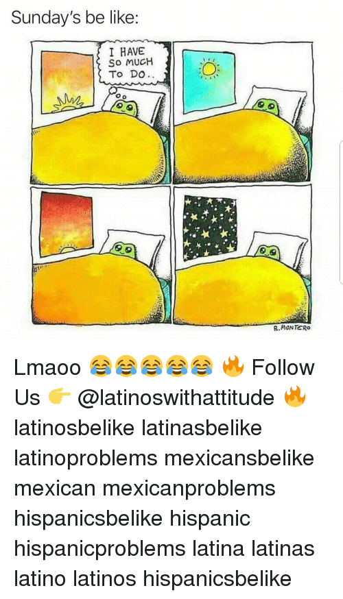 Be Like, Latinos, and Memes: Sunday's be like  I HAVE  So MUCH  To DO  .MONTERO Lmaoo 😂😂😂😂😂 🔥 Follow Us 👉 @latinoswithattitude 🔥 latinosbelike latinasbelike latinoproblems mexicansbelike mexican mexicanproblems hispanicsbelike hispanic hispanicproblems latina latinas latino latinos hispanicsbelike