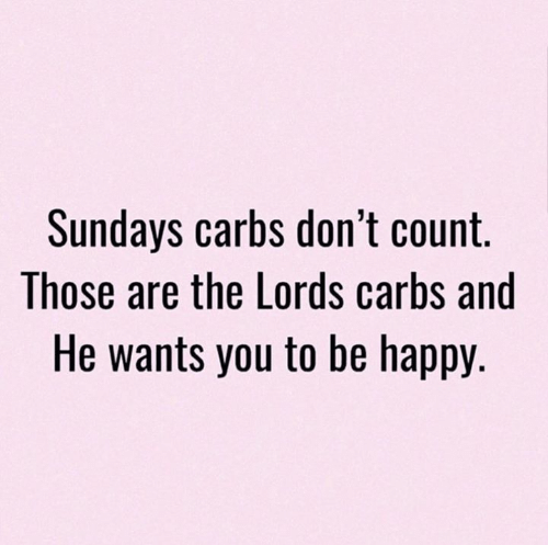carbs: Sundays carbs don't count.  Those are the Lords carbs and  He wants you to be happy.