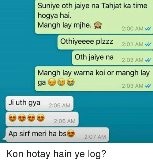 Memes, Time, and 🤖: Suniye oth jaiye na Tahjat ka time  Mangh lay mihe.Q 2:00 AM  Othiyeeee plzzz 2:01 AM  Oth jaiye na 2:02 AM  hogya hai.  Mangh lay warna koi or mangh lay  ga  2:03 AM  Ji uth gya  2:06 AM  2:06 AM  Ap sirf meri ha bs  207 AM Kon hotay hain ye log?