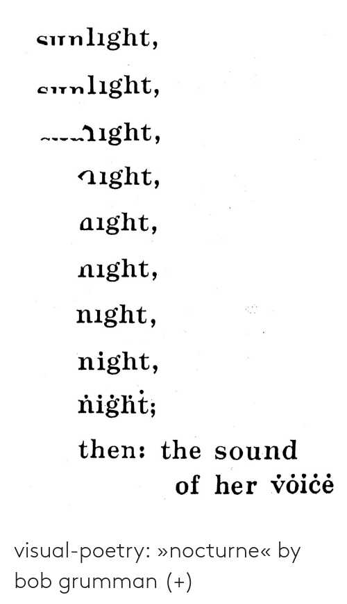 visual: Sunlıght,  cunlight,  ---ight,  night,  aight,  night,  night,  night,  ňiġht;  then: the sound  of her voiċė visual-poetry: »nocturne« by bob grumman (+)