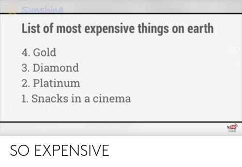 platinum: Sunshine  List of most expensive things on earth  4. Gold  3. Diamond  2. Platinum  1. Snacks in a cinema  You Tube  CLEC TO  sUesCRIPE SO EXPENSIVE