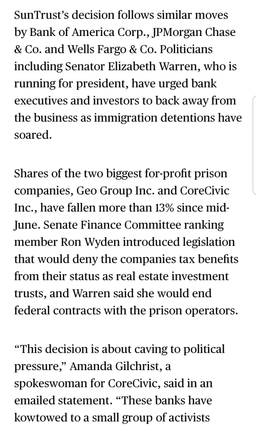 """America, Elizabeth Warren, and Finance: SunTrust's decision follows similar moves  by Bank of America Corp., JPMorgan Chase  & Co. and Wells Fargo & Co. Politicians  including Senator Elizabeth Warren, who is  running for president, have urged bank  executives and investors to back away from  the business as immigration detentions have  soared  Shares of the two biggest for-profit prison  companies, Geo Group Inc. and CoreCivic  Inc., have fallen more than 13% since mid  June. Senate Finance Committee ranking  member Ron Wyden introduced legislation  that would deny the companies tax benefits  from their status as real estate investment  trusts, and Warren said she would end  federal contracts with the prison operators.  """"This decision is about caving to political  pressure,"""" Amanda Gilchrist, a  spokeswoman for CoreCivic, said in an  emailed statement. """"These banks have  kowtowed to a small group of activists"""