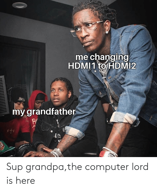 Grandpa: Sup grandpa,the computer lord is here