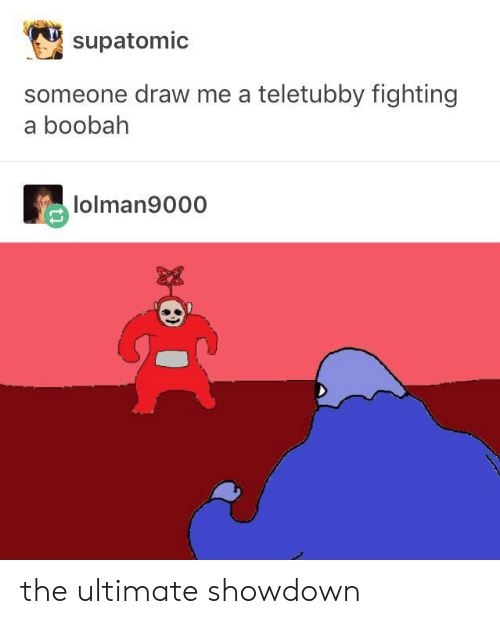 Draw Me: supatomic  someone draw me a teletubby fighting  a boobah  lolman9000 the ultimate showdown