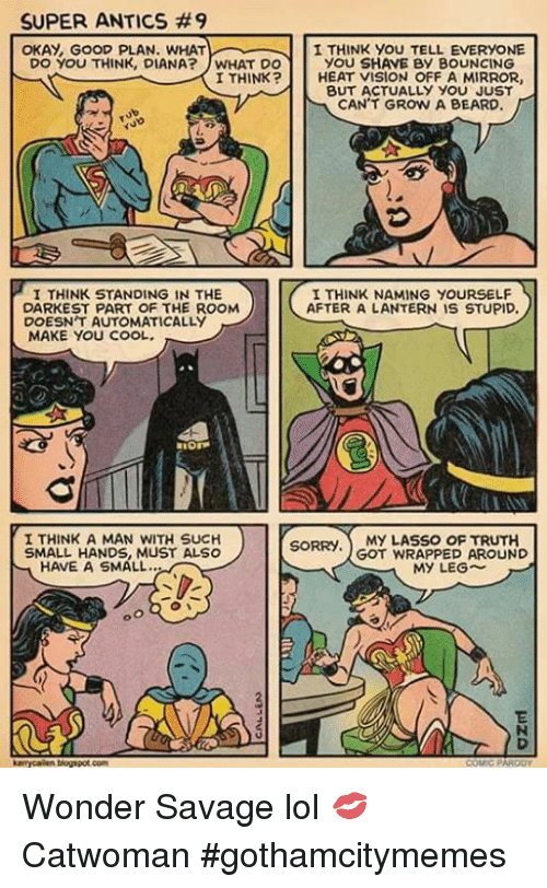 Superate: SUPER ANTICS #9  OKAY, GOOD PLAN. WHATI THINK YOU TELL EVERYONE  DO YOU THINK, DIANA?WHAT DO  I THINK?  YOU SHAVE BY BOUNCING  HEAT VISION OFF A MIRROR,  BUT ACTUALLY YOU JUST  CAN'T GROW A BEARD.  I THINK STANDING IN THE  DARKEST PART OF THE ROOM  DOESN T AUTOMATICALLY  MAKE YOU COOL.  I THINK NAMING YOURSELF  AFTER A LANTERN IS STUPID.  I THINK A MAN WITH SUCH  SMALL HANDS, MUST ALSO  SORRY. MY LASSO OF TRUTH  GOT WRAPPED AROUND  HAVE A SMALL.  MY LEG~  biogspot com Wonder Savage lol  💋Catwoman #gothamcitymemes