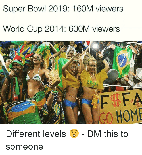 World Cup: Super Bowl 2019: 160M viewers  World Cup 2014: 600M viewers  GO HOME Different levels 😲 - DM this to someone